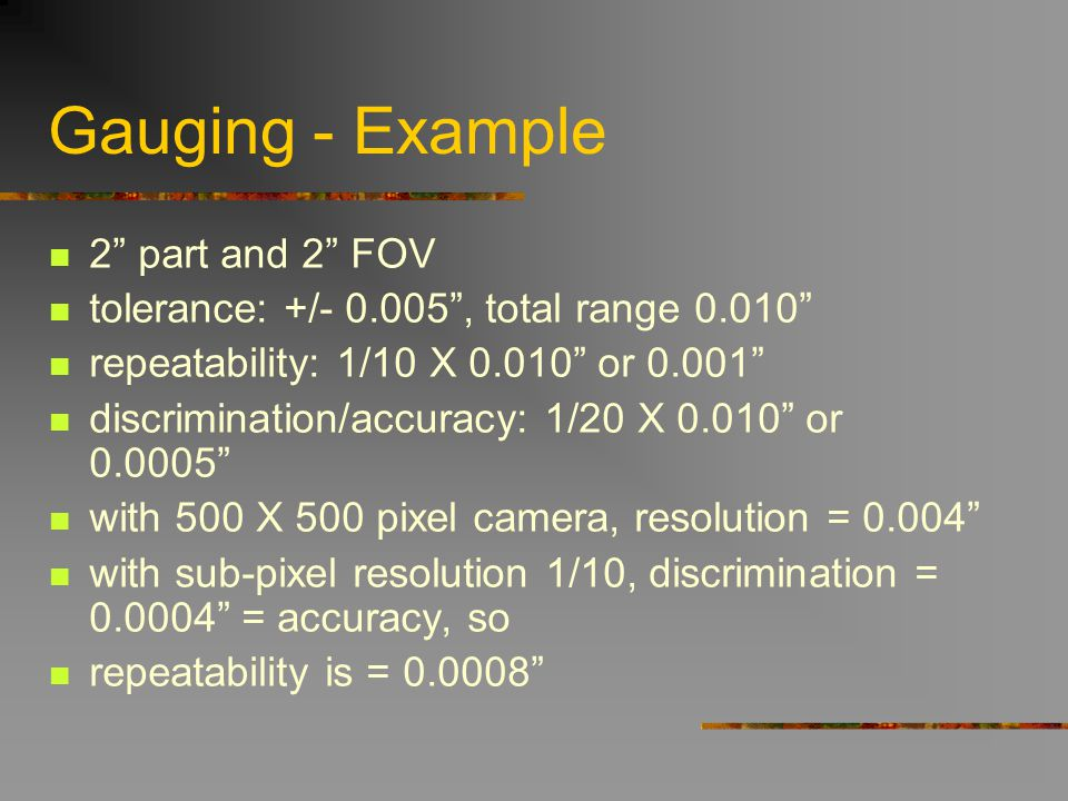 Gauging - Example 2 part and 2 FOV tolerance: +/- 0.005, total range 0.010 repeatability: 1/10 X 0.010 or 0.001 discrimination/accuracy: 1/20 X 0.010