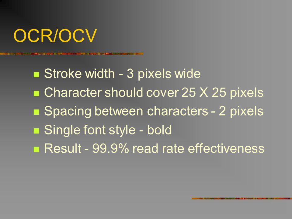 OCR/OCV Stroke width - 3 pixels wide Character should cover 25 X 25 pixels Spacing between characters - 2 pixels Single font style - bold Result - 99.