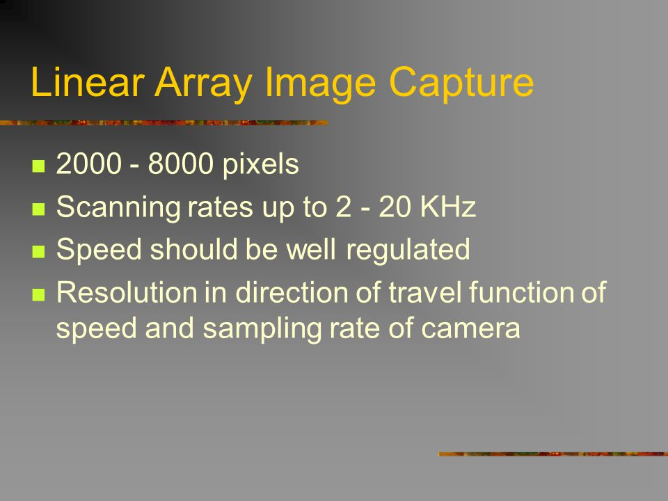 Linear Array Image Capture 2000 - 8000 pixels Scanning rates up to 2 - 20 KHz Speed should be well regulated Resolution in direction of travel functio