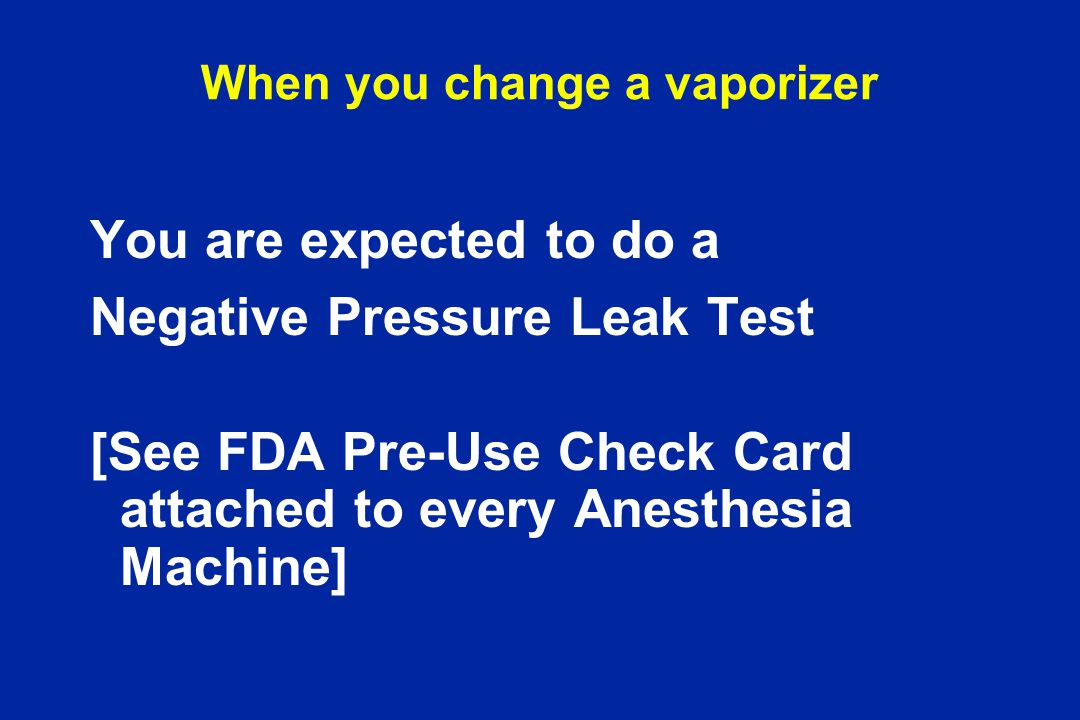 You are expected to do a Negative Pressure Leak Test [See FDA Pre-Use Check Card attached to every Anesthesia Machine]