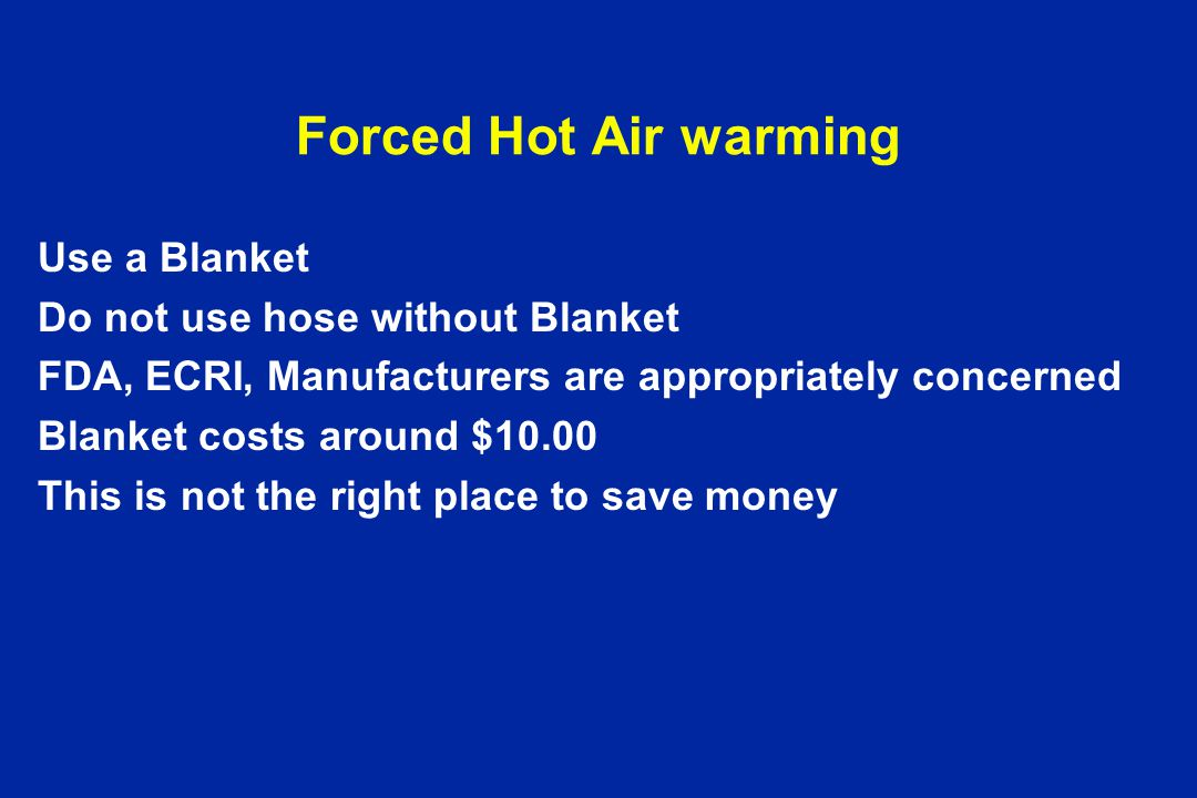 Forced Hot Air warming Use a Blanket Do not use hose without Blanket FDA, ECRI, Manufacturers are appropriately concerned Blanket costs around $10.00