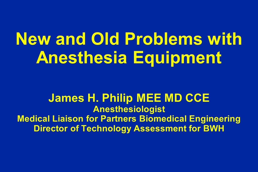 New and Old Problems with Anesthesia Equipment James H. Philip MEE MD CCE Anesthesiologist Medical Liaison for Partners Biomedical Engineering Directo