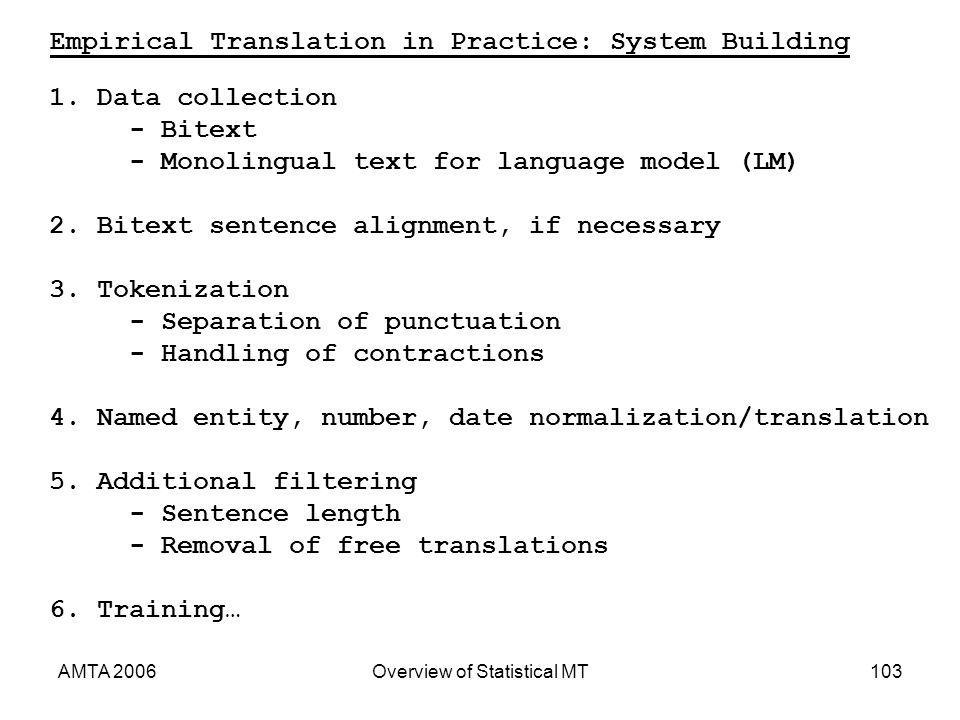 AMTA 2006Overview of Statistical MT103 Empirical Translation in Practice: System Building 1.