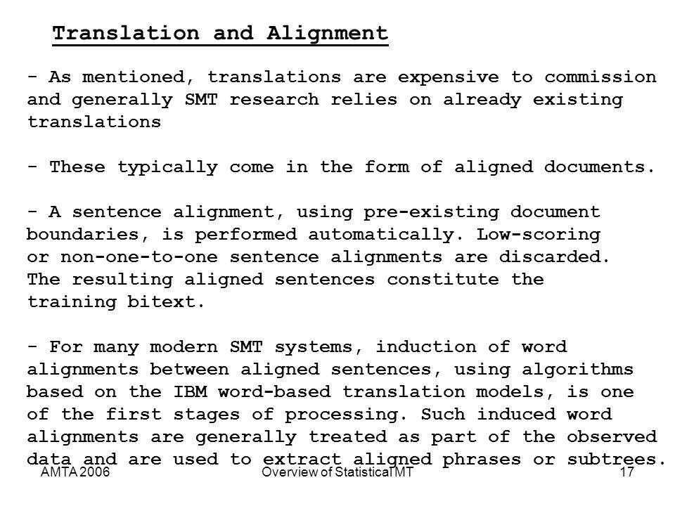 AMTA 2006Overview of Statistical MT17 Translation and Alignment - As mentioned, translations are expensive to commission and generally SMT research relies on already existing translations - These typically come in the form of aligned documents.