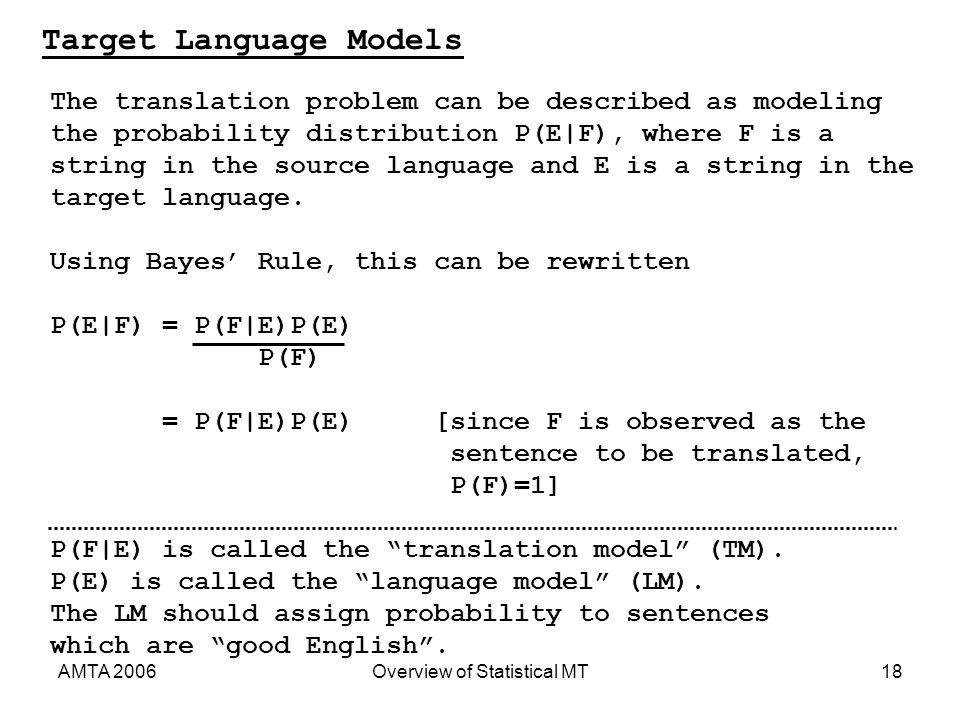 AMTA 2006Overview of Statistical MT18 Target Language Models The translation problem can be described as modeling the probability distribution P(E|F), where F is a string in the source language and E is a string in the target language.