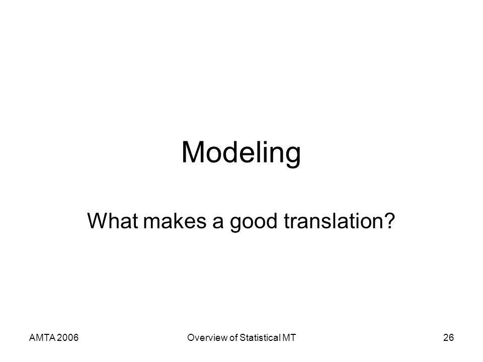 AMTA 2006Overview of Statistical MT26 Modeling What makes a good translation?