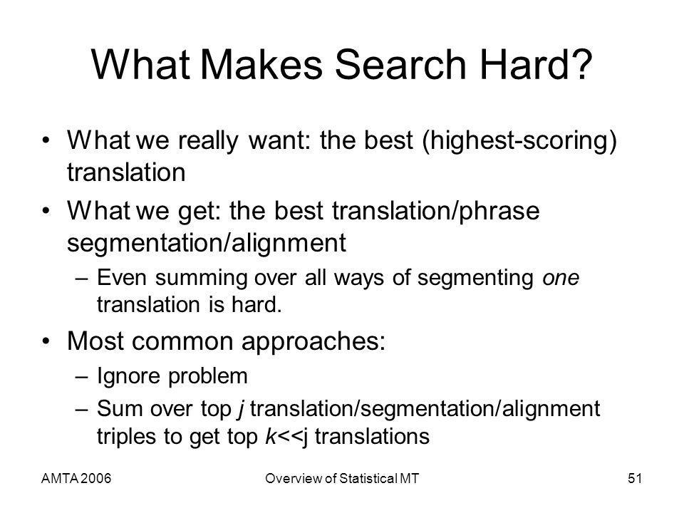 AMTA 2006Overview of Statistical MT51 What Makes Search Hard? What we really want: the best (highest-scoring) translation What we get: the best transl