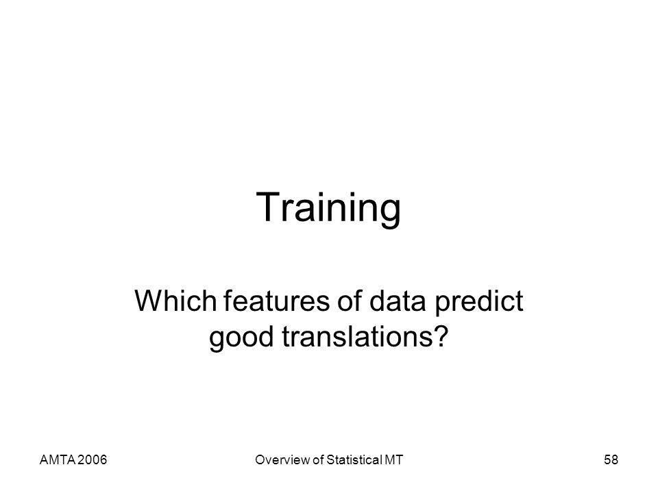 AMTA 2006Overview of Statistical MT58 Training Which features of data predict good translations?