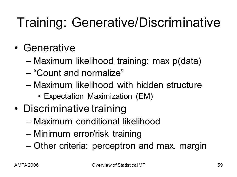 AMTA 2006Overview of Statistical MT59 Training: Generative/Discriminative Generative –Maximum likelihood training: max p(data) –Count and normalize –M