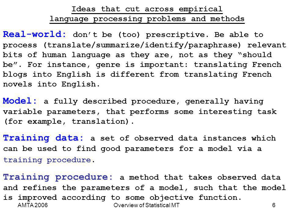 AMTA 2006Overview of Statistical MT6 Real-world: dont be (too) prescriptive. Be able to process (translate/summarize/identify/paraphrase) relevant bit