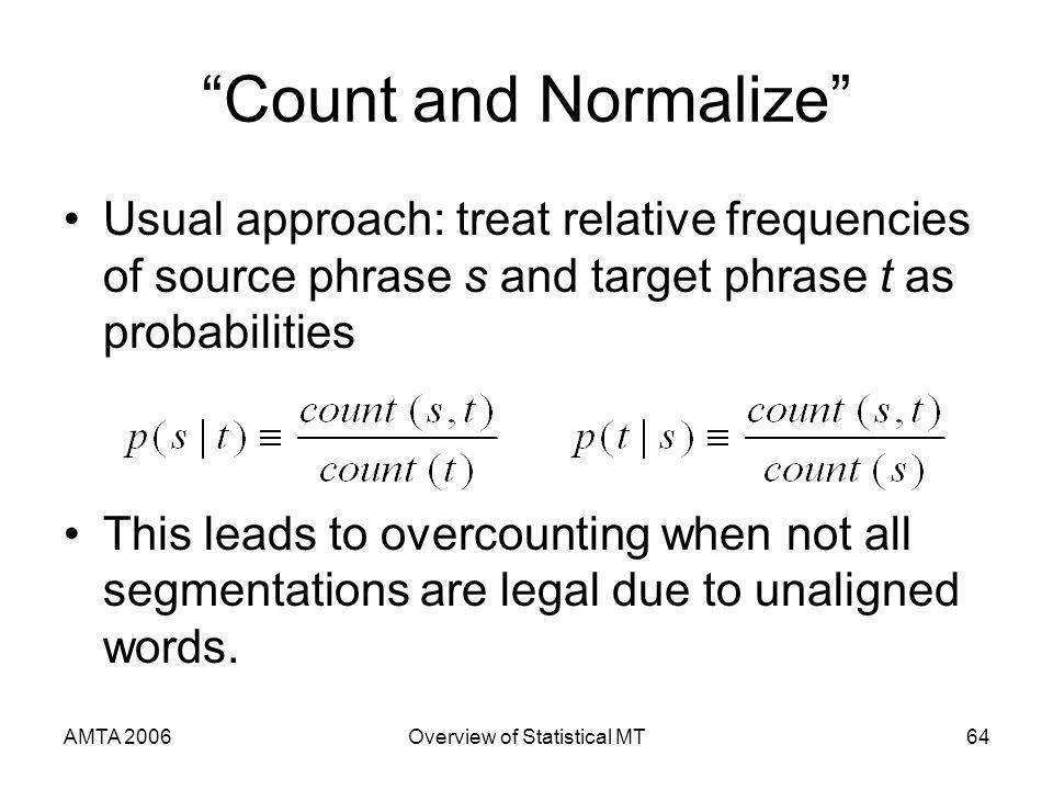 AMTA 2006Overview of Statistical MT64 Count and Normalize Usual approach: treat relative frequencies of source phrase s and target phrase t as probabi