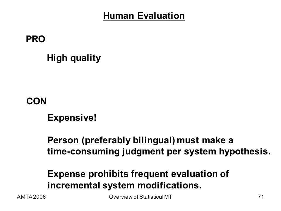 AMTA 2006Overview of Statistical MT71 Human Evaluation CON PRO High quality Expensive! Person (preferably bilingual) must make a time-consuming judgme