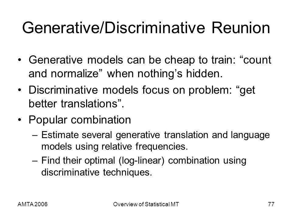 AMTA 2006Overview of Statistical MT77 Generative/Discriminative Reunion Generative models can be cheap to train: count and normalize when nothings hidden.