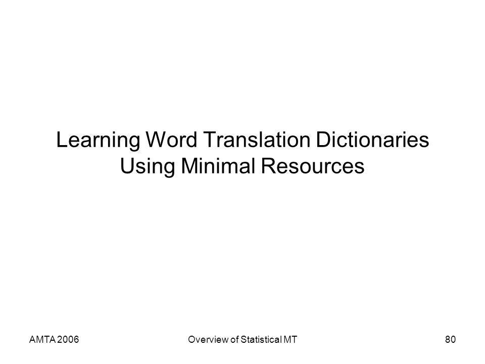 AMTA 2006Overview of Statistical MT80 Learning Word Translation Dictionaries Using Minimal Resources