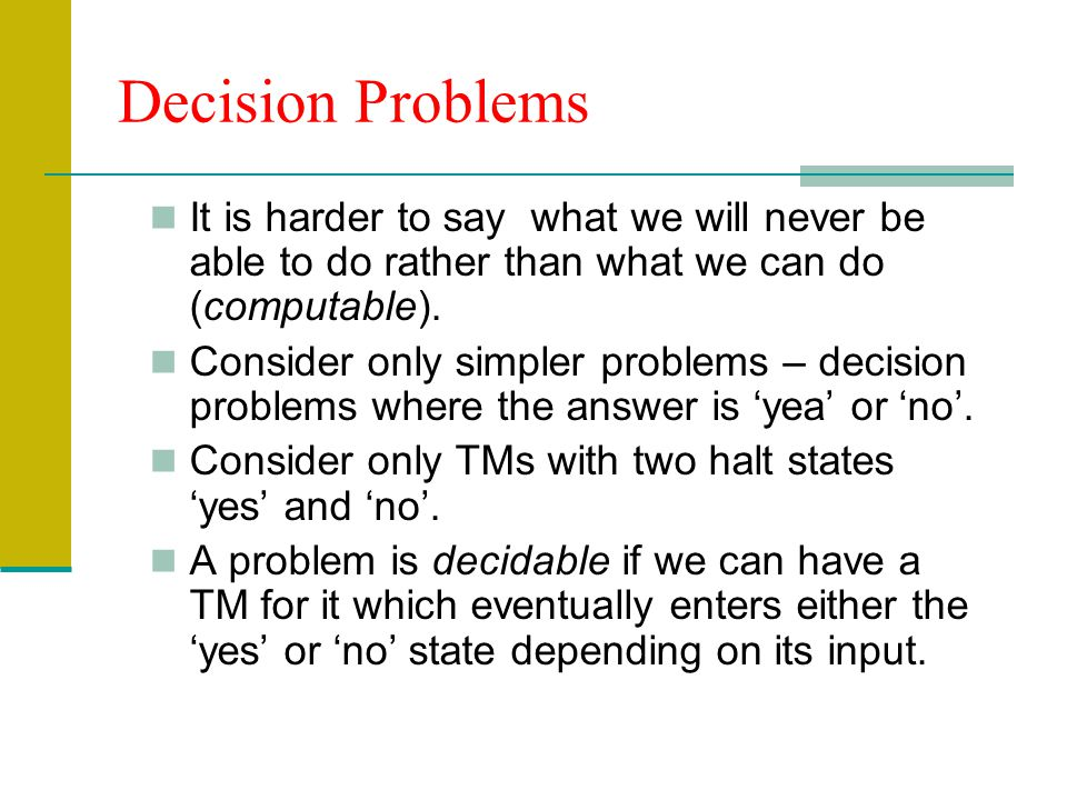 Decision Problems It is harder to say what we will never be able to do rather than what we can do (computable).