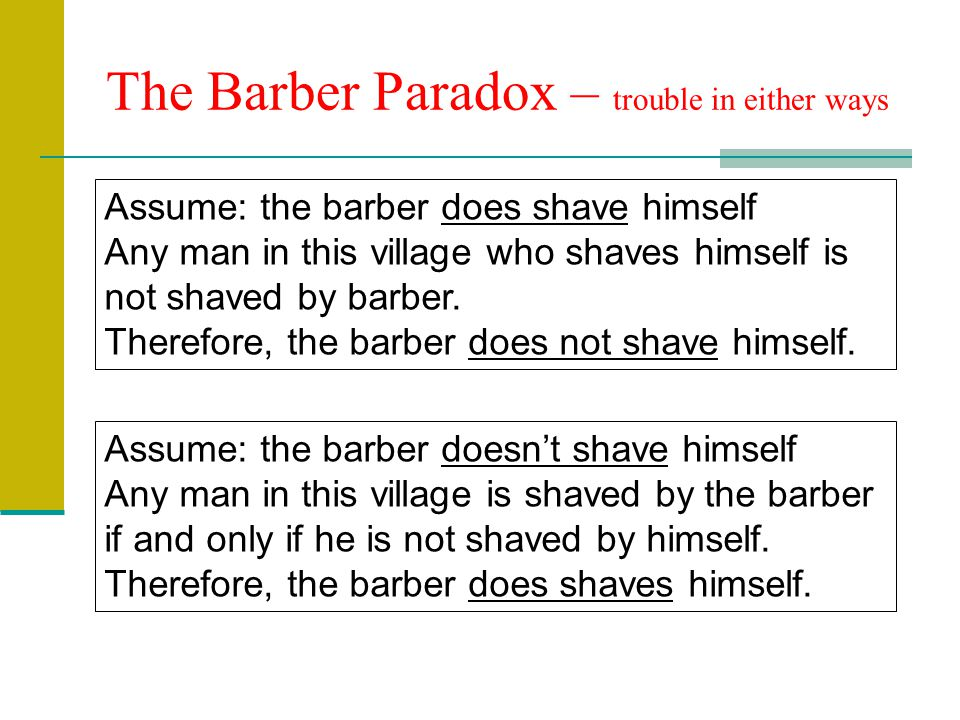 The Barber Paradox – trouble in either ways Assume: the barber does shave himself Any man in this village who shaves himself is not shaved by barber.