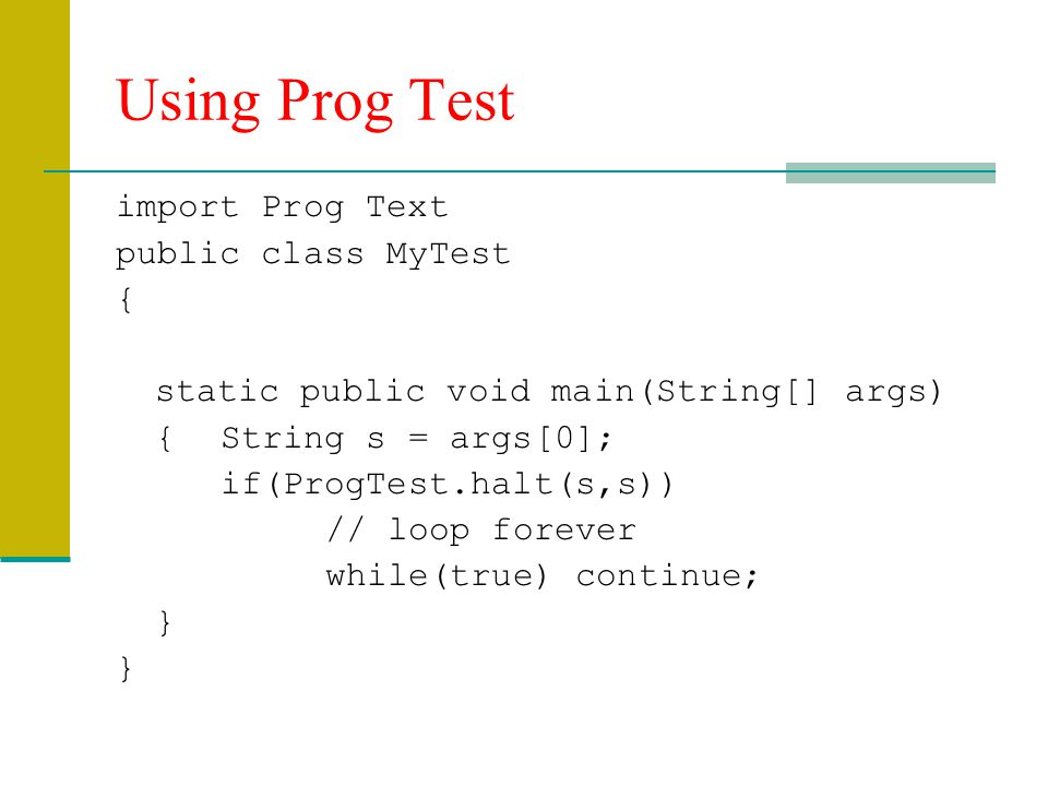 Using Prog Test import Prog Text public class MyTest { static public void main(String[] args) {String s = args[0]; if(ProgTest.halt(s,s)) // loop forever while(true) continue; }