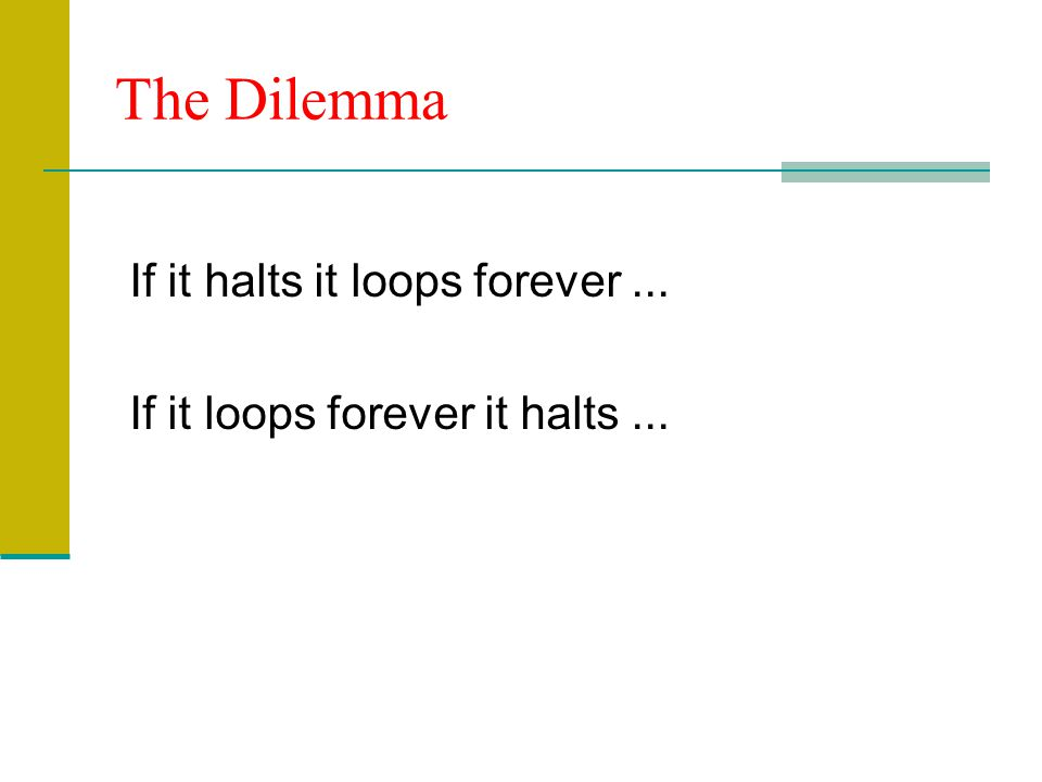 The Dilemma If it halts it loops forever... If it loops forever it halts...