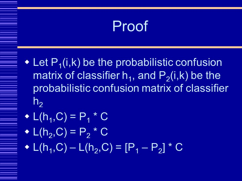 Proof Let P 1 (i,k) be the probabilistic confusion matrix of classifier h 1, and P 2 (i,k) be the probabilistic confusion matrix of classifier h 2 L(h 1,C) = P 1 * C L(h 2,C) = P 2 * C L(h 1,C) – L(h 2,C) = [P 1 – P 2 ] * C