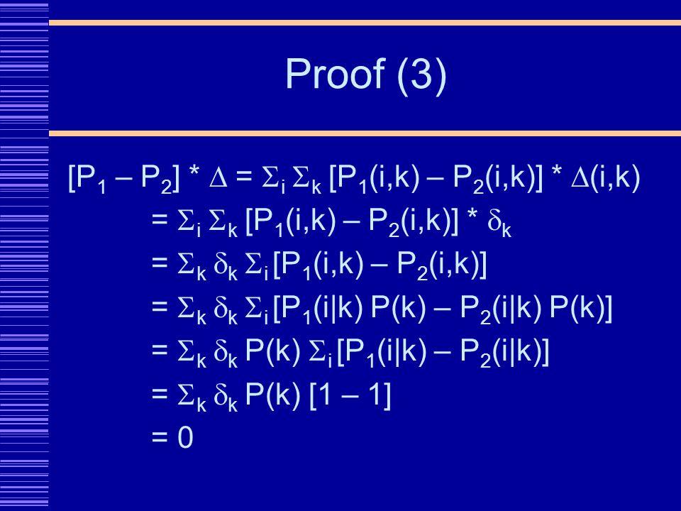 Proof (3) [P 1 – P 2 ] * = i k [P 1 (i,k) – P 2 (i,k)] * (i,k) = i k [P 1 (i,k) – P 2 (i,k)] * k = k k i [P 1 (i,k) – P 2 (i,k)] = k k i [P 1 (i|k) P(k) – P 2 (i|k) P(k)] = k k P(k) i [P 1 (i|k) – P 2 (i|k)] = k k P(k) [1 – 1] = 0