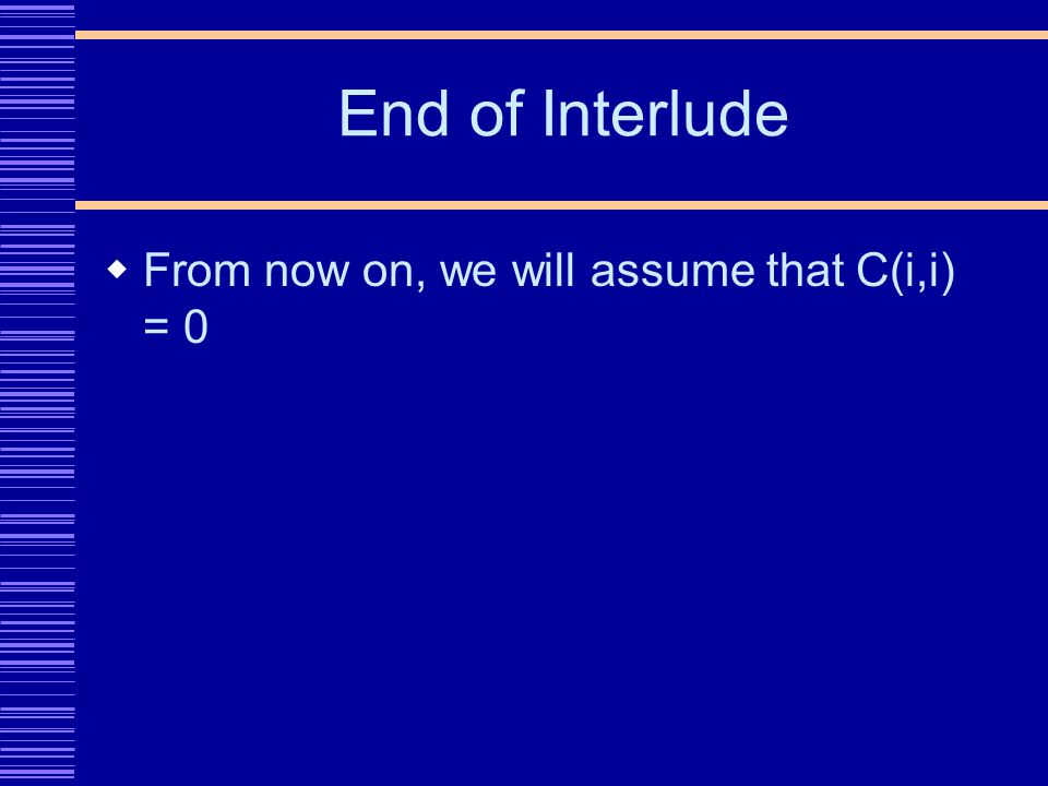 End of Interlude From now on, we will assume that C(i,i) = 0