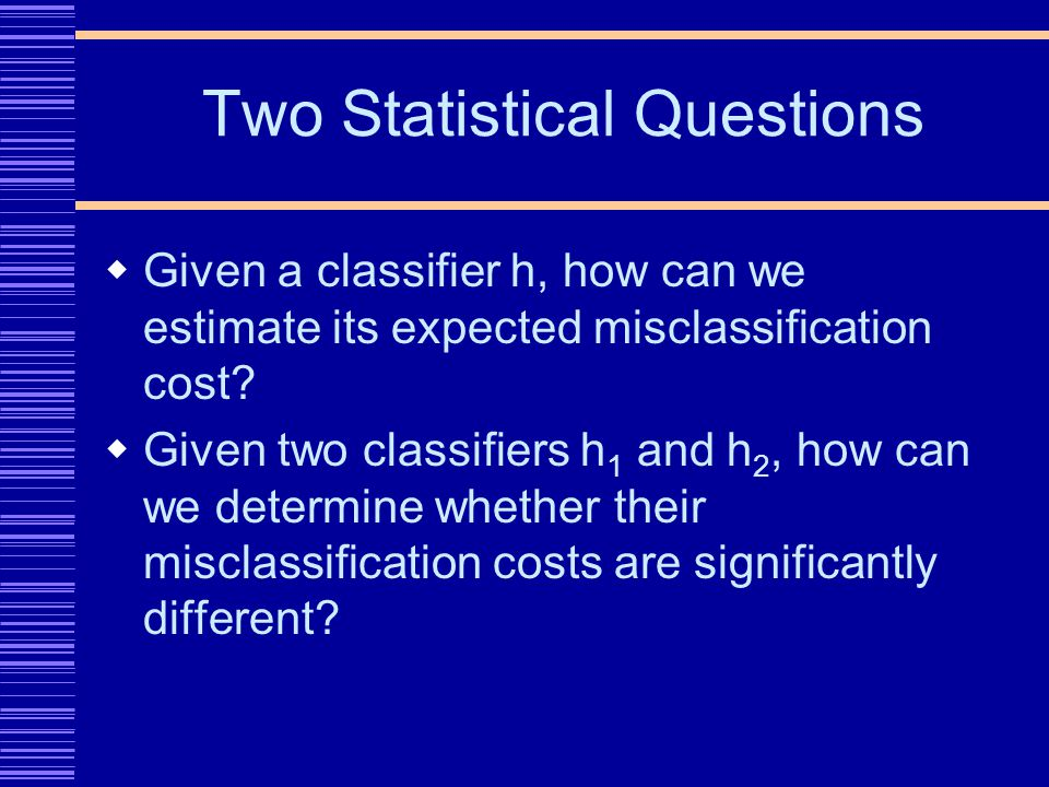 Two Statistical Questions Given a classifier h, how can we estimate its expected misclassification cost.