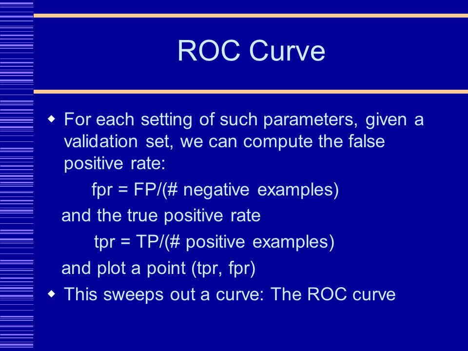 ROC Curve For each setting of such parameters, given a validation set, we can compute the false positive rate: fpr = FP/(# negative examples) and the true positive rate tpr = TP/(# positive examples) and plot a point (tpr, fpr) This sweeps out a curve: The ROC curve