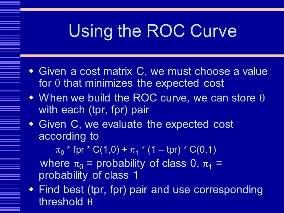 Using the ROC Curve Given a cost matrix C, we must choose a value for that minimizes the expected cost When we build the ROC curve, we can store with each (tpr, fpr) pair Given C, we evaluate the expected cost according to 0 * fpr * C(1,0) + 1 * (1 – tpr) * C(0,1) where 0 = probability of class 0, 1 = probability of class 1 Find best (tpr, fpr) pair and use corresponding threshold
