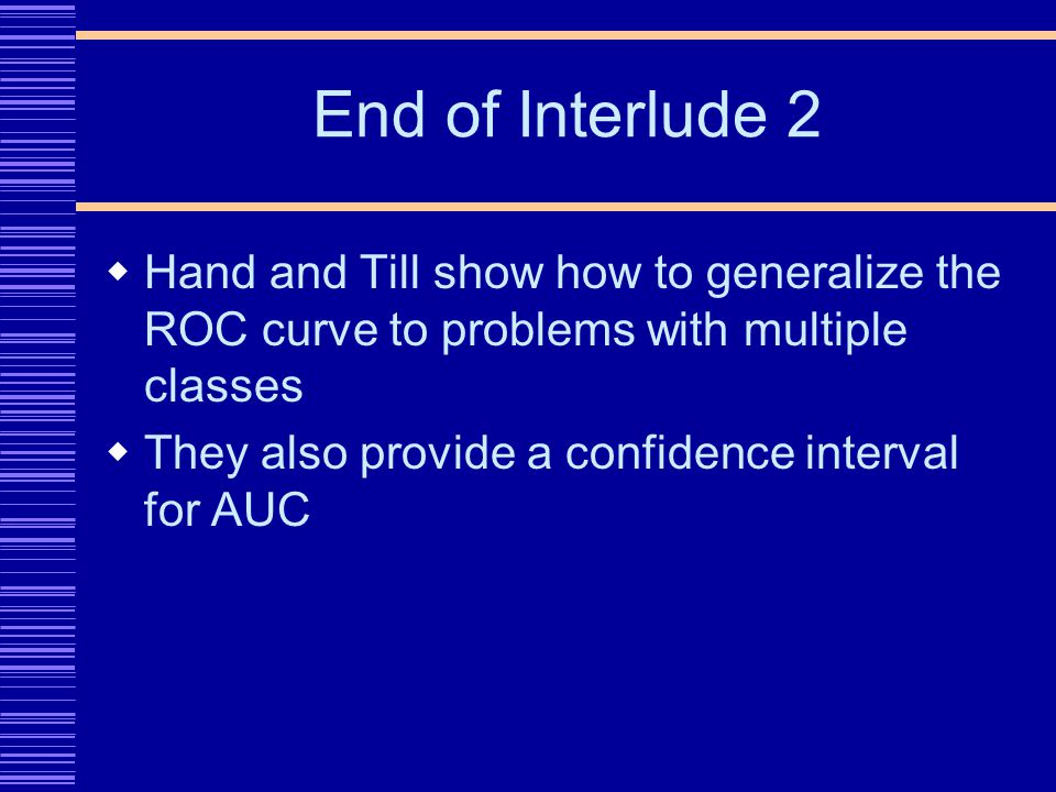 End of Interlude 2 Hand and Till show how to generalize the ROC curve to problems with multiple classes They also provide a confidence interval for AUC