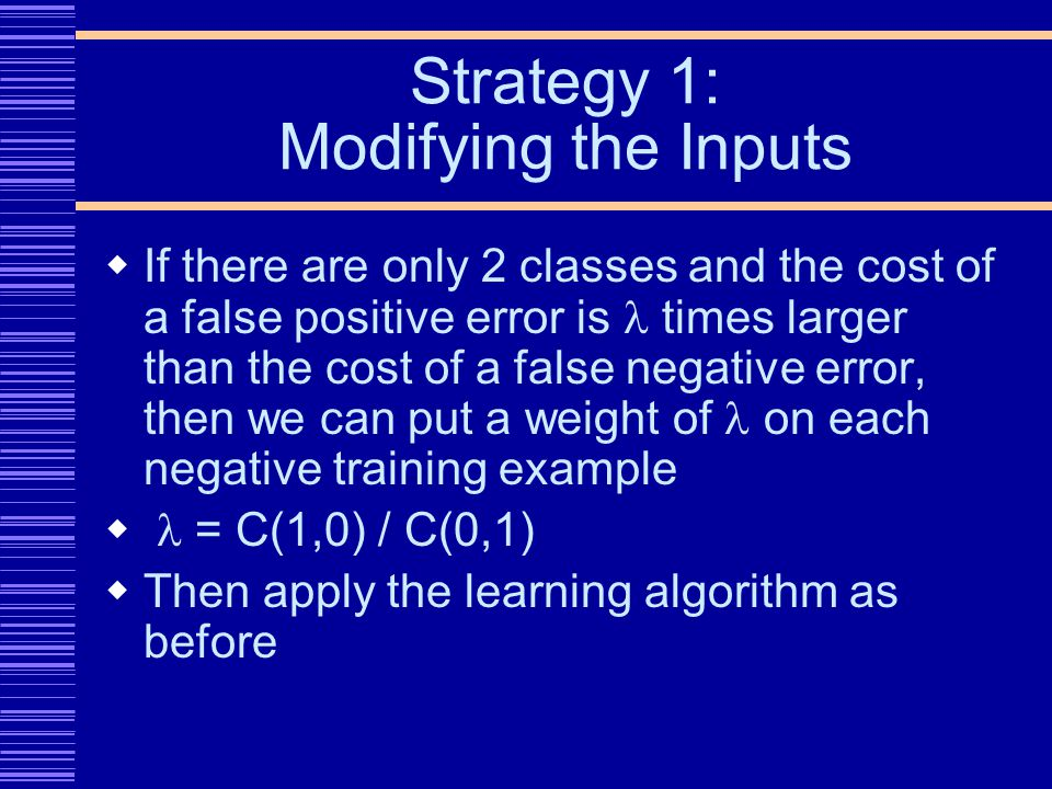 Strategy 1: Modifying the Inputs If there are only 2 classes and the cost of a false positive error is times larger than the cost of a false negative error, then we can put a weight of on each negative training example = C(1,0) / C(0,1) Then apply the learning algorithm as before