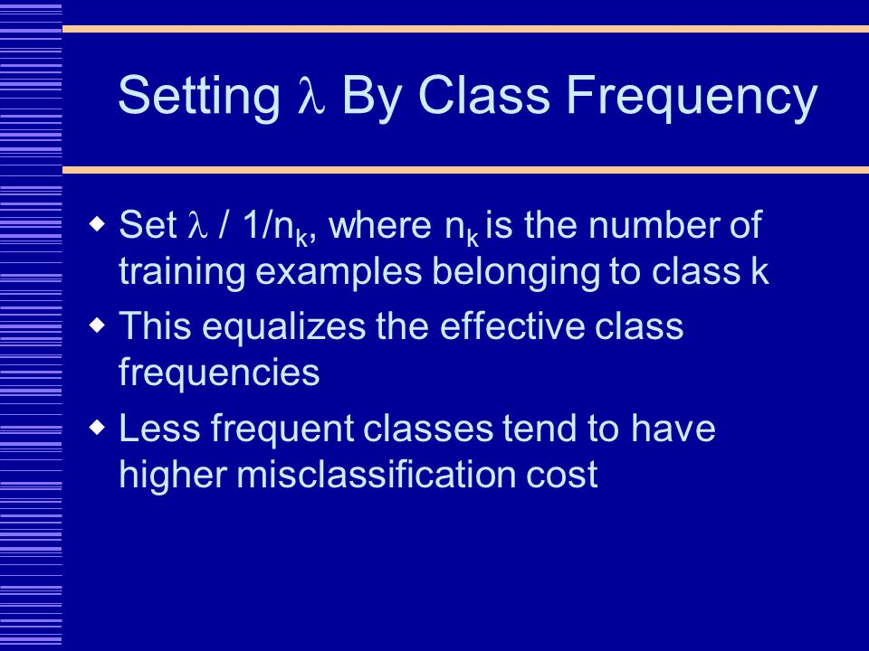 Setting By Class Frequency Set / 1/n k, where n k is the number of training examples belonging to class k This equalizes the effective class frequencies Less frequent classes tend to have higher misclassification cost
