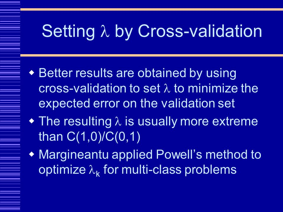 Setting by Cross-validation Better results are obtained by using cross-validation to set to minimize the expected error on the validation set The resulting is usually more extreme than C(1,0)/C(0,1) Margineantu applied Powells method to optimize k for multi-class problems