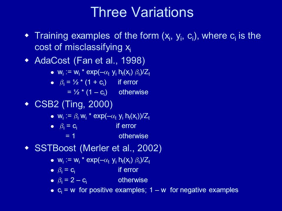 Three Variations Training examples of the form (x i, y i, c i ), where c i is the cost of misclassifying x i AdaCost (Fan et al., 1998) w i := w i * exp(– t y i h t (x i ) i )/Z t i = ½ * (1 + c i ) if error = ½ * (1 – c i ) otherwise CSB2 (Ting, 2000) w i := i w i * exp(– t y i h t (x i ))/Z t i = c i if error = 1 otherwise SSTBoost (Merler et al., 2002) w i := w i * exp(– t y i h t (x i ) i )/Z t i = c i if error i = 2 – c i otherwise c i = w for positive examples; 1 – w for negative examples