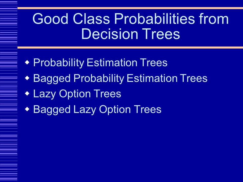 Good Class Probabilities from Decision Trees Probability Estimation Trees Bagged Probability Estimation Trees Lazy Option Trees Bagged Lazy Option Trees