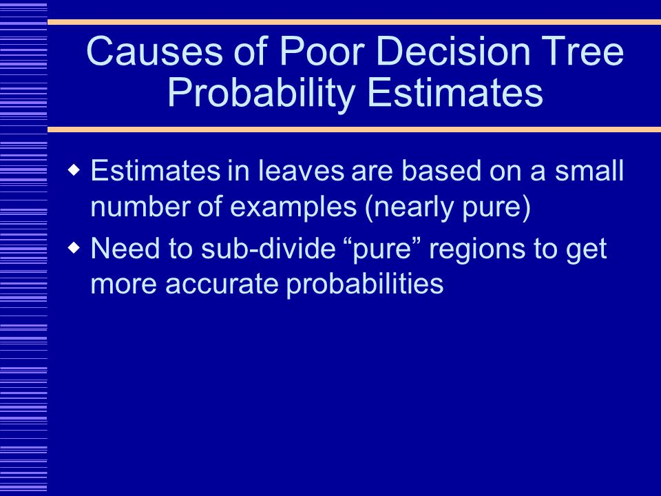 Causes of Poor Decision Tree Probability Estimates Estimates in leaves are based on a small number of examples (nearly pure) Need to sub-divide pure regions to get more accurate probabilities