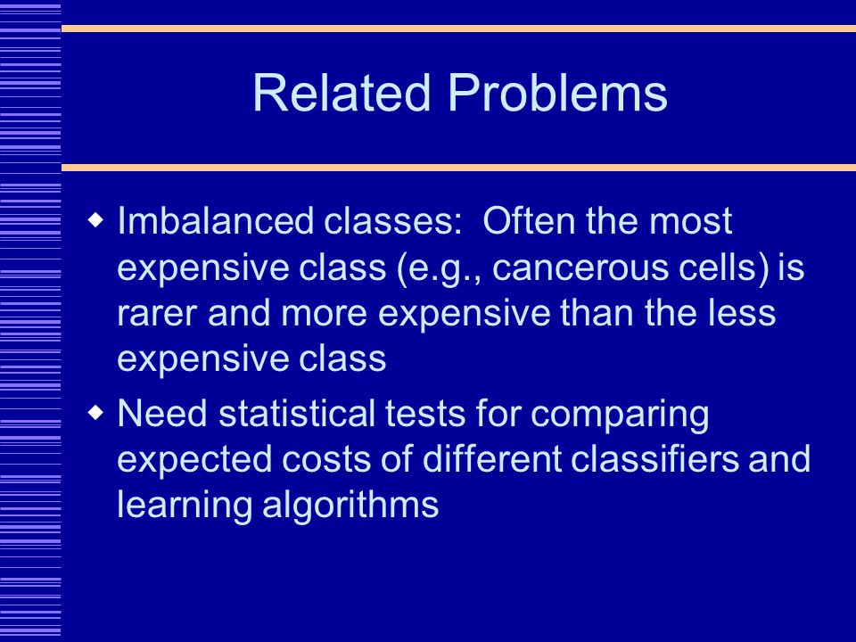 Related Problems Imbalanced classes: Often the most expensive class (e.g., cancerous cells) is rarer and more expensive than the less expensive class Need statistical tests for comparing expected costs of different classifiers and learning algorithms