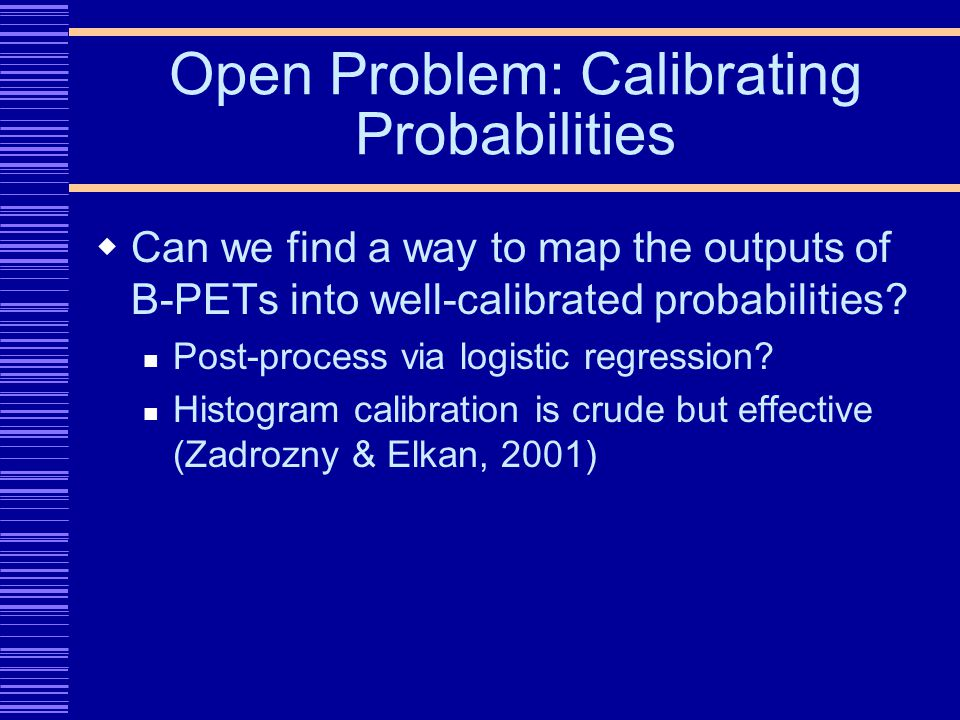 Open Problem: Calibrating Probabilities Can we find a way to map the outputs of B-PETs into well-calibrated probabilities.