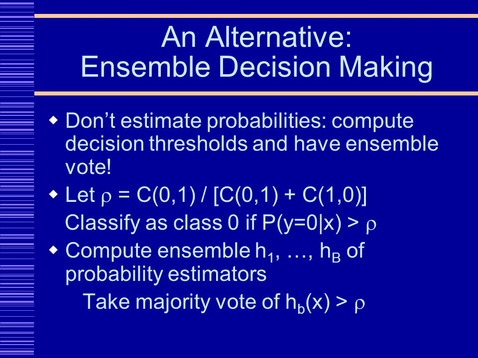 An Alternative: Ensemble Decision Making Dont estimate probabilities: compute decision thresholds and have ensemble vote.
