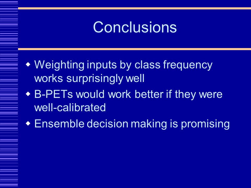 Conclusions Weighting inputs by class frequency works surprisingly well B-PETs would work better if they were well-calibrated Ensemble decision making is promising