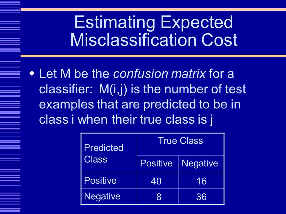 Estimating Expected Misclassification Cost Let M be the confusion matrix for a classifier: M(i,j) is the number of test examples that are predicted to be in class i when their true class is j Predicted Class True Class PositiveNegative Positive 4016 Negative 836