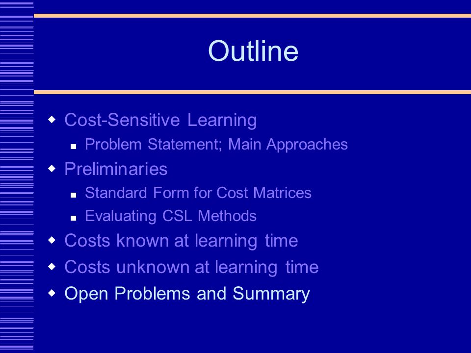 Outline Cost-Sensitive Learning Problem Statement; Main Approaches Preliminaries Standard Form for Cost Matrices Evaluating CSL Methods Costs known at learning time Costs unknown at learning time Open Problems and Summary