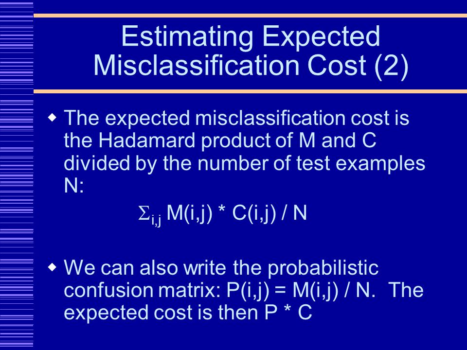 Estimating Expected Misclassification Cost (2) The expected misclassification cost is the Hadamard product of M and C divided by the number of test examples N: i,j M(i,j) * C(i,j) / N We can also write the probabilistic confusion matrix: P(i,j) = M(i,j) / N.