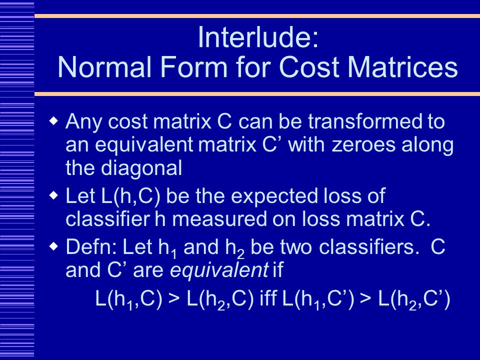 Interlude: Normal Form for Cost Matrices Any cost matrix C can be transformed to an equivalent matrix C with zeroes along the diagonal Let L(h,C) be the expected loss of classifier h measured on loss matrix C.
