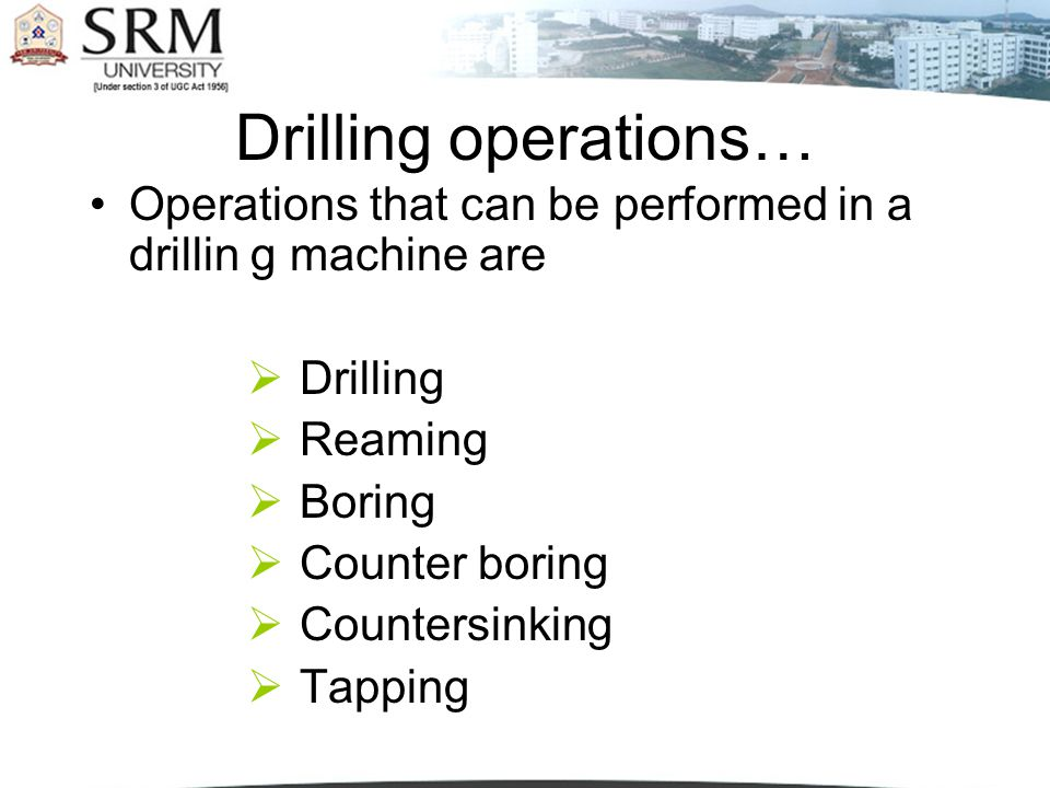 Drilling operations… Operations that can be performed in a drillin g machine are Drilling Reaming Boring Counter boring Countersinking Tapping