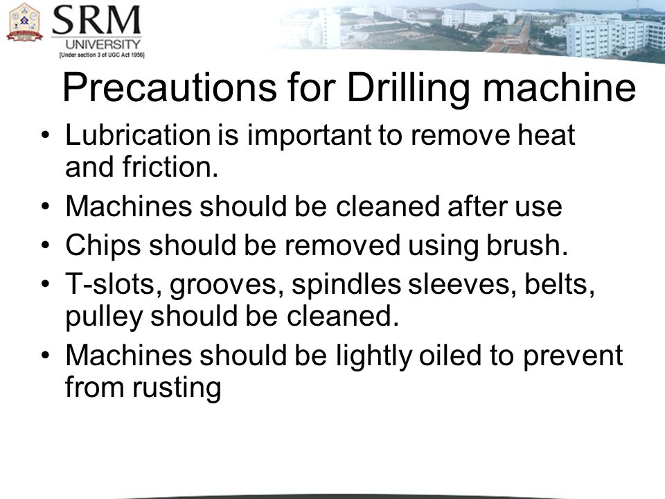 Precautions for Drilling machine Lubrication is important to remove heat and friction. Machines should be cleaned after use Chips should be removed us