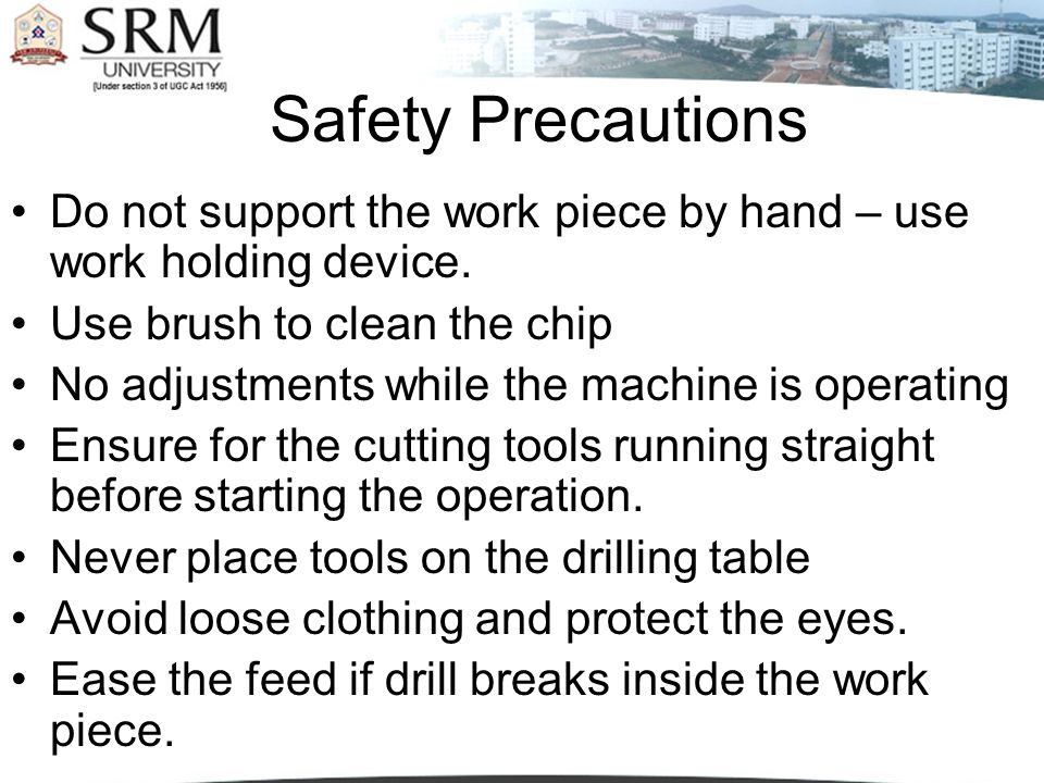 Safety Precautions Do not support the work piece by hand – use work holding device. Use brush to clean the chip No adjustments while the machine is op
