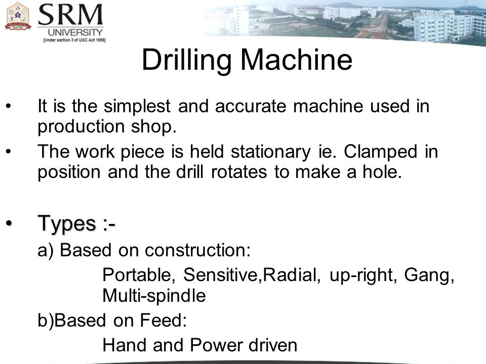 Drilling Machine It is the simplest and accurate machine used in production shop. The work piece is held stationary ie. Clamped in position and the dr