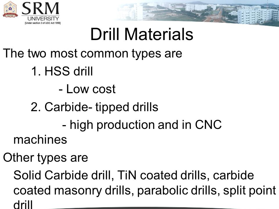 Drill Materials The two most common types are 1. HSS drill - Low cost 2. Carbide- tipped drills - high production and in CNC machines Other types are