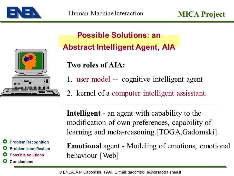 MICA Project © ENEA, A.M.Gadomski, 1999. E-mail: gadomski_a@casaccia.enea.it Possible Solutions: an Abstract Intelligent Agent, AIA Human-Machine Inte