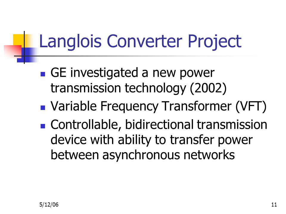5/12/0611 Langlois Converter Project GE investigated a new power transmission technology (2002) Variable Frequency Transformer (VFT) Controllable, bidirectional transmission device with ability to transfer power between asynchronous networks